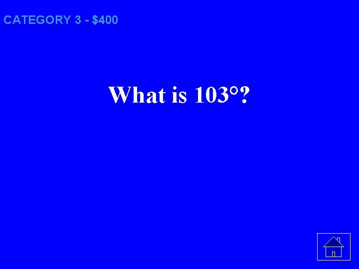 CATEGORY 3 - $400 What is 103°?
