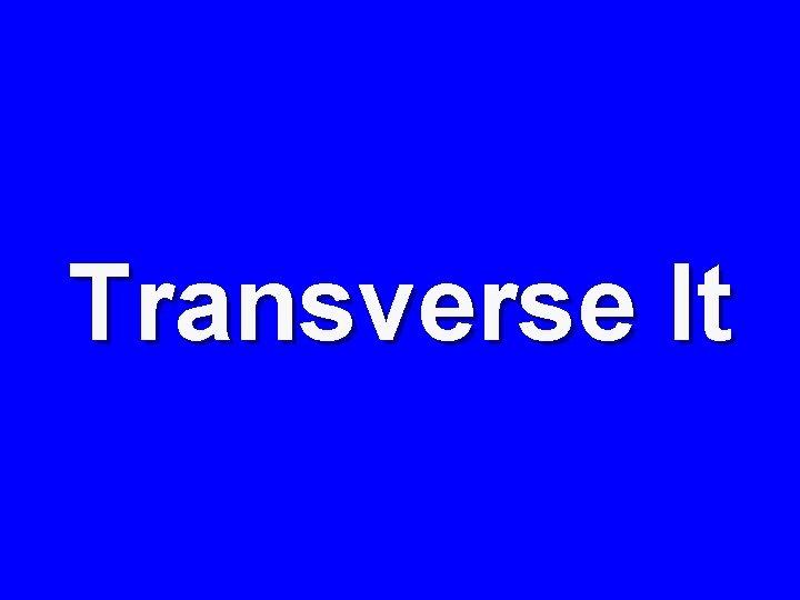 Transverse It