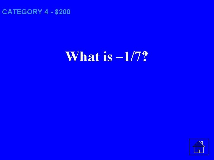 CATEGORY 4 - $200 What is – 1/7?