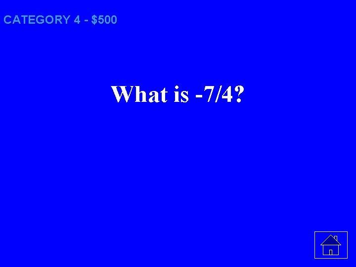 CATEGORY 4 - $500 What is -7/4?