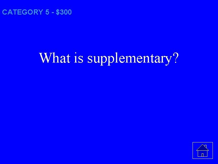 CATEGORY 5 - $300 What is supplementary?