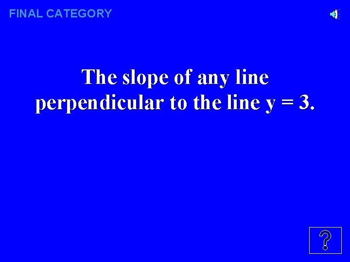 FINAL CATEGORY The slope of any line perpendicular to the line y = 3.