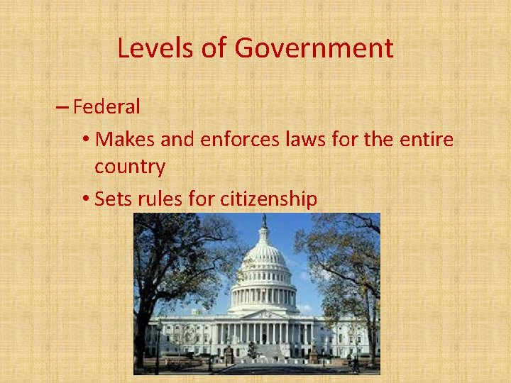 Levels of Government – Federal • Makes and enforces laws for the entire country