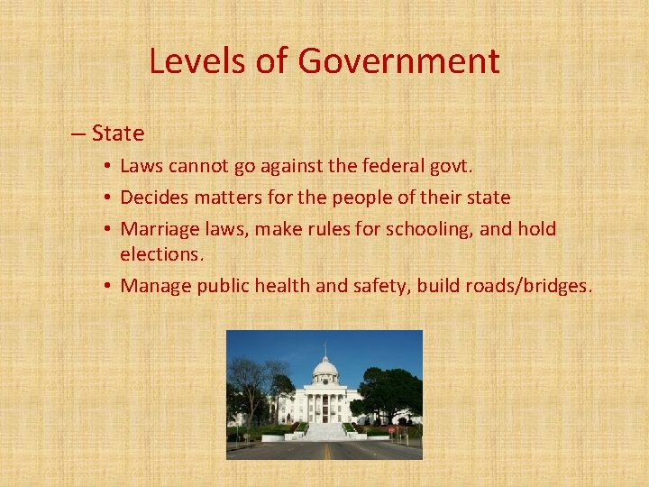 Levels of Government – State • Laws cannot go against the federal govt. •