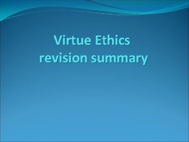 Virtue Ethics revision summary