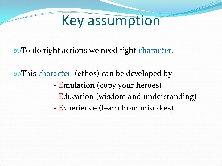 Key assumption To do right actions we need right character. This character (ethos) can