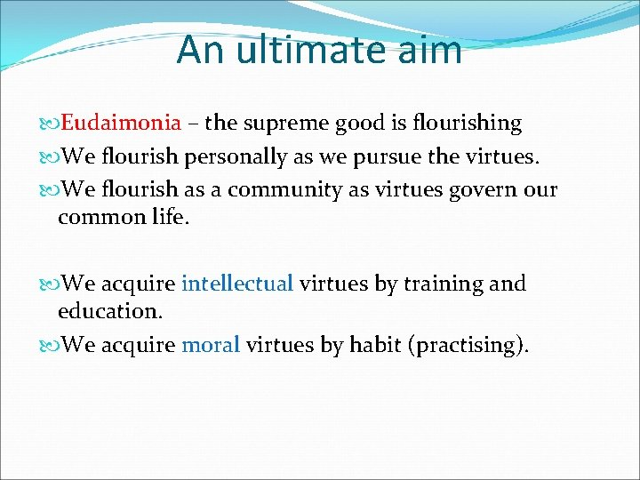 An ultimate aim Eudaimonia – the supreme good is flourishing We flourish personally as