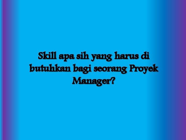Skill apa sih yang harus di butuhkan bagi seorang Proyek Manager?