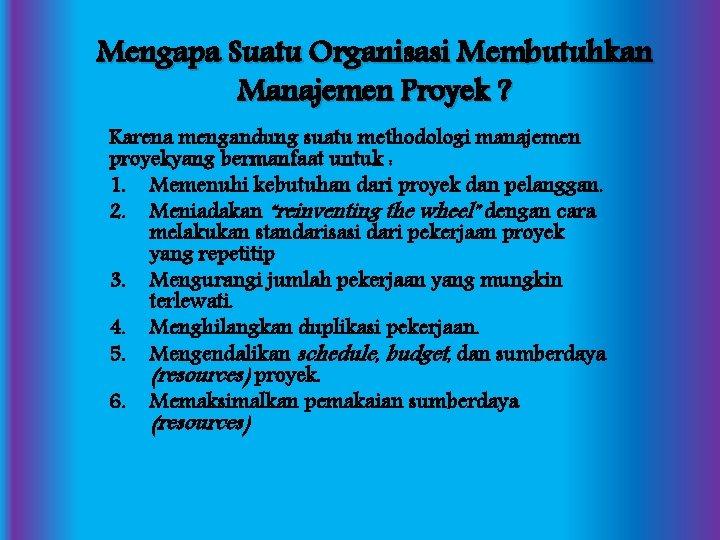 Mengapa Suatu Organisasi Membutuhkan Manajemen Proyek ? Karena mengandung suatu methodologi manajemen proyekyang bermanfaat
