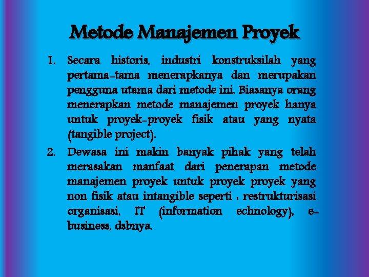 Metode Manajemen Proyek 1. Secara historis, industri konstruksilah yang pertama-tama menerapkanya dan merupakan pengguna