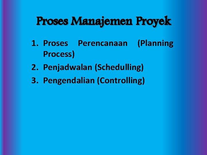 Proses Manajemen Proyek 1. Proses Perencanaan (Planning Process) 2. Penjadwalan (Schedulling) 3. Pengendalian (Controlling)