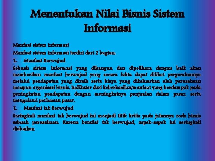 Menentukan Nilai Bisnis Sistem Informasi Manfaat sistem informasi terdiri dari 2 bagian: 1. Manfaat