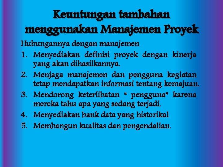 Keuntungan tambahan menggunakan Manajemen Proyek Hubungannya dengan manajemen 1. Menyediakan definisi proyek dengan kinerja