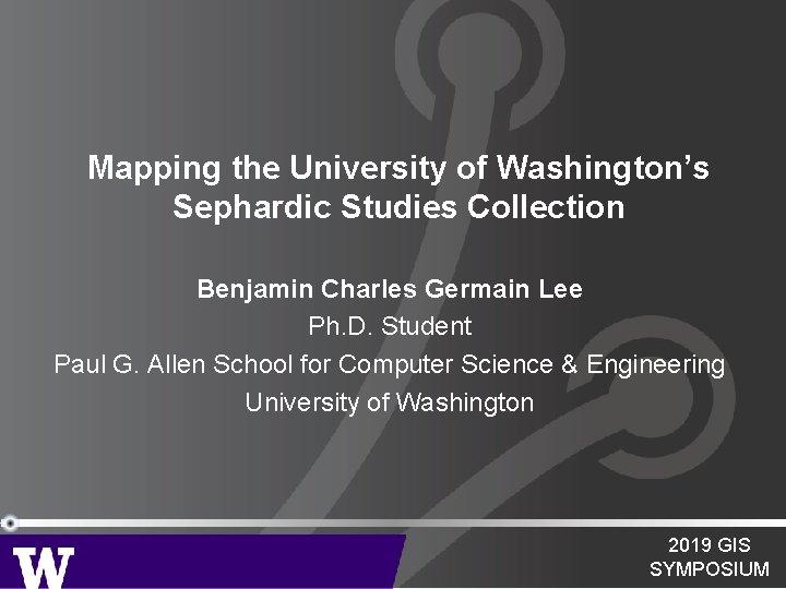 Mapping the University of Washington's Sephardic Studies Collection Benjamin Charles Germain Lee Ph. D.