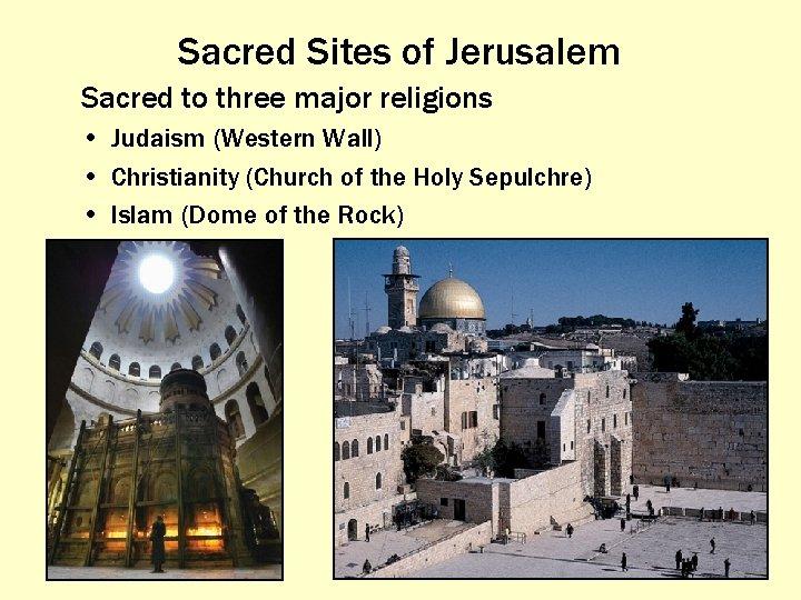 Sacred Sites of Jerusalem Sacred to three major religions • Judaism (Western Wall) •