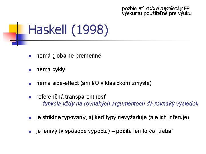 pozbierať dobré myšlienky FP výskumu použiteľné pre výuku Haskell (1998) n nemá globálne premenné
