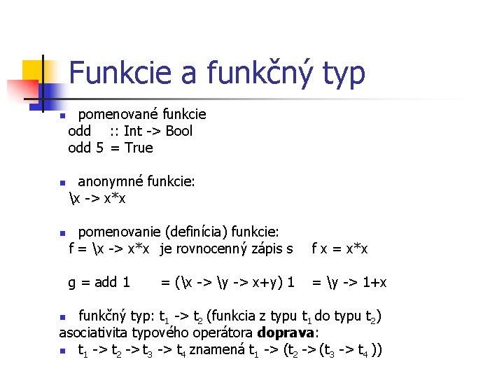 Funkcie a funkčný typ pomenované funkcie odd : : Int -> Bool odd 5