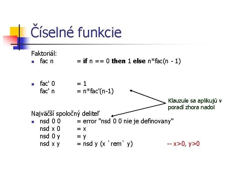 Číselné funkcie Faktoriál: n fac n n fac' 0 fac' n = if n