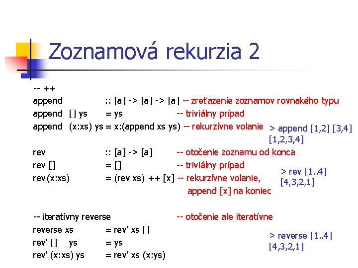 Zoznamová rekurzia 2 -- ++ append : : [a] -> [a] -- zreťazenie zoznamov