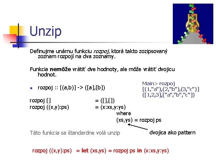 Unzip Definujme unárnu funkciu rozpoj, ktorá takto zozipsovaný zoznam rozpojí na dva zoznamy. Funkcia