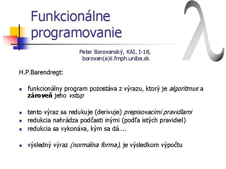 Funkcionálne programovanie Peter Borovanský, KAI, I-18, borovan(a)ii. fmph. uniba. sk H. P. Barendregt: n