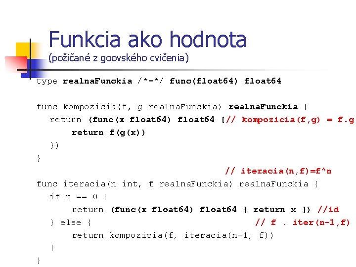 Funkcia ako hodnota (požičané z goovského cvičenia) type realna. Funckia /*=*/ func(float 64) float