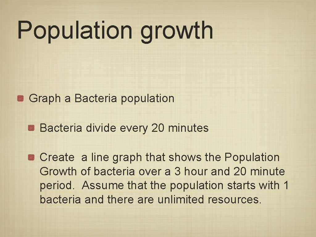 Population growth Graph a Bacteria population Bacteria divide every 20 minutes Create a line