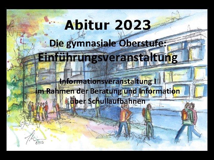 Abitur 2023 Die gymnasiale Oberstufe: Einführungsveranstaltung Informationsveranstaltung I im Rahmen der Beratung und Information