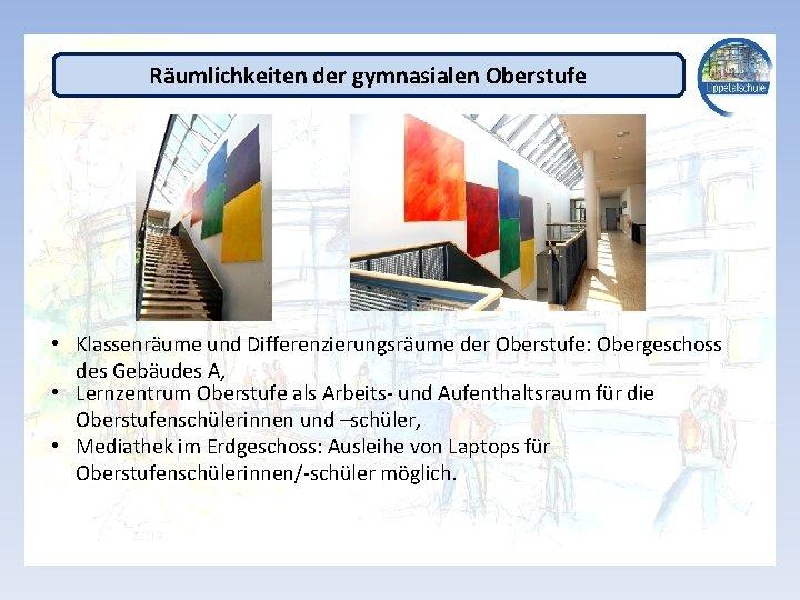 Räumlichkeiten der gymnasialen Oberstufe • Klassenräume und Differenzierungsräume der Oberstufe: Obergeschoss des Gebäudes A,