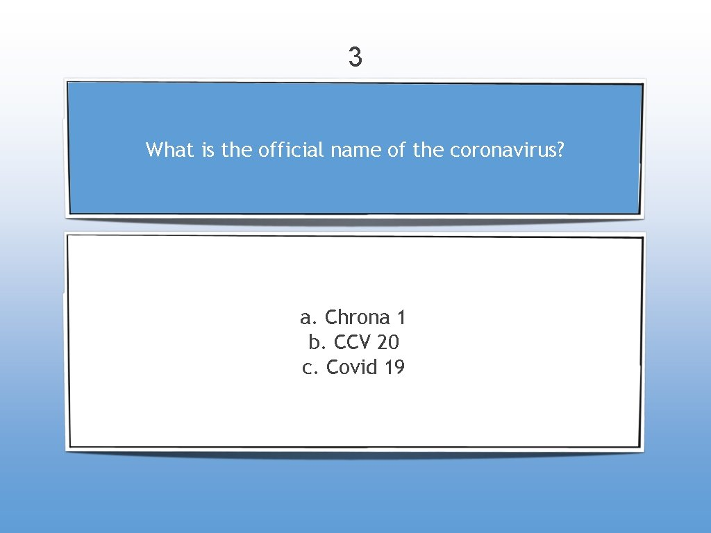 3 What is the official name of the coronavirus? a. Chrona 1 b. CCV