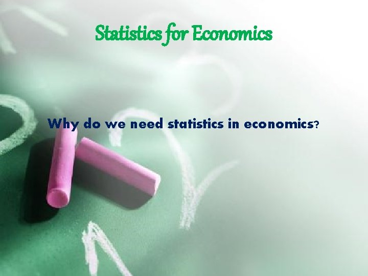 Statistics for Economics Why do we need statistics in economics?