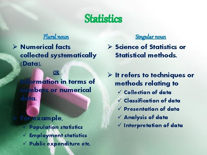 Statistics Plural noun Ø Numerical facts collected systematically (Data). OR Information in terms of