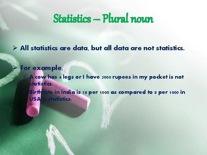 Statistics – Plural noun Ø All statistics are data, but all data are not