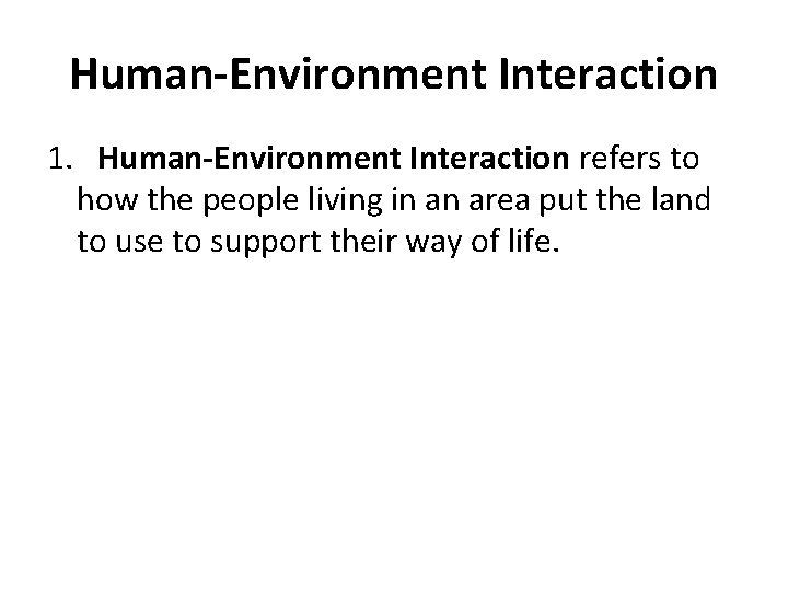 Human-Environment Interaction 1. Human-Environment Interaction refers to how the people living in an area