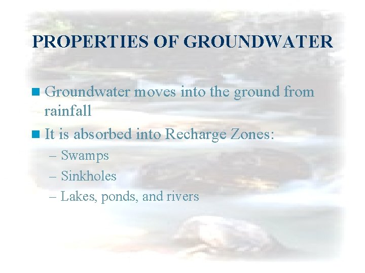 PROPERTIES OF GROUNDWATER n Groundwater moves into the ground from rainfall n It is