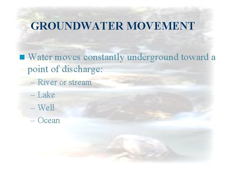 GROUNDWATER MOVEMENT n Water moves constantly underground toward a point of discharge: – River