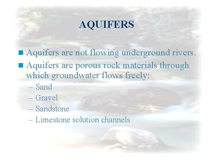 AQUIFERS n Aquifers are not flowing underground rivers. n Aquifers are porous rock materials