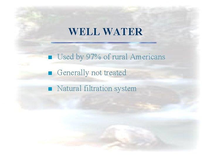 WELL WATER n Used by 97% of rural Americans n Generally not treated n