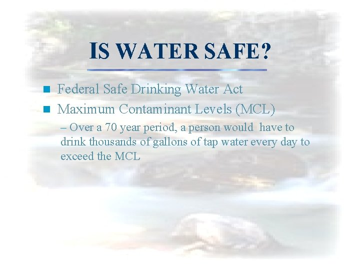 IS WATER SAFE? Federal Safe Drinking Water Act n Maximum Contaminant Levels (MCL) n
