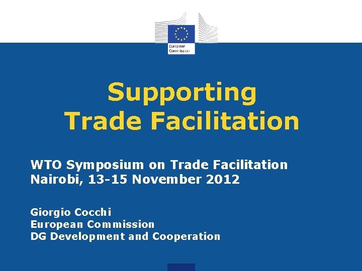 Supporting Trade Facilitation WTO Symposium on Trade Facilitation Nairobi, 13 -15 November 2012 Giorgio