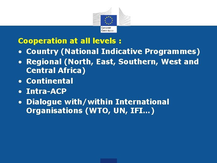 Cooperation at all levels : • Country (National Indicative Programmes) • Regional (North, East,