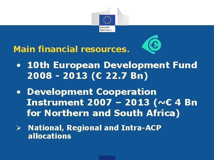 Main financial resources. • 10 th European Development Fund 2008 - 2013 (€ 22.