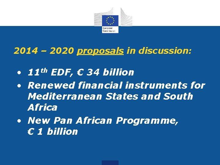 2014 – 2020 proposals in discussion: • 11 th EDF, € 34 billion •