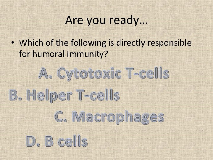 Are you ready… • Which of the following is directly responsible for humoral immunity?