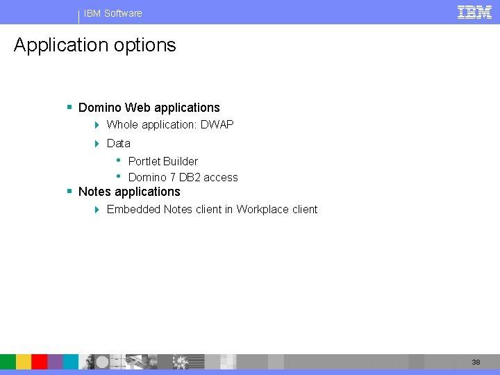 IBM Software Application options § Domino Web applications 4 Whole application: DWAP 4 Data