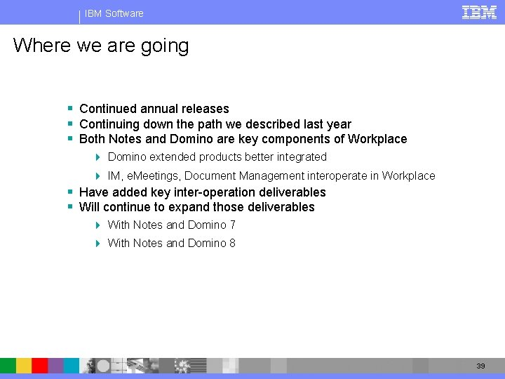 IBM Software Where we are going § Continued annual releases § Continuing down the
