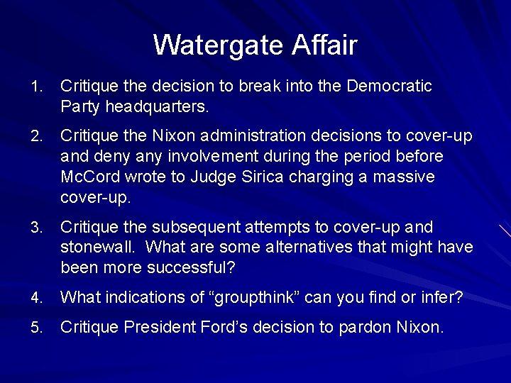 Watergate Affair 1. Critique the decision to break into the Democratic Party headquarters. 2.