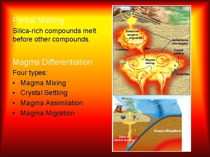 Partial Melting Silica-rich compounds melt before other compounds. Magma Differentiation Four types: • Magma