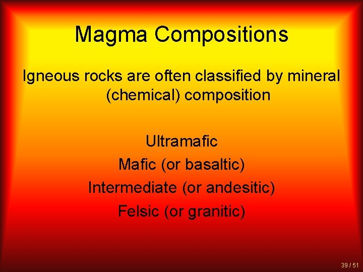 Magma Compositions Igneous rocks are often classified by mineral (chemical) composition Ultramafic Mafic (or