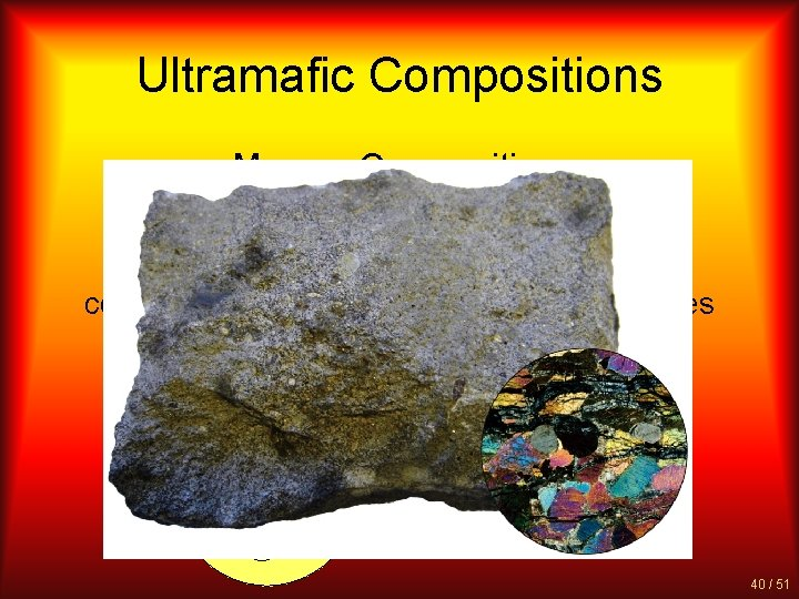 Ultramafic Compositions Magma Composition: Rare high in magnesium and iron composed entirely of ferromagnesian
